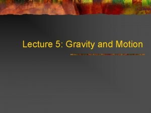 Lecture 5 Gravity and Motion Describing Motion and