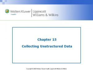 Chapter 15 Collecting Unstructured Data Copyright 2008 Wolters