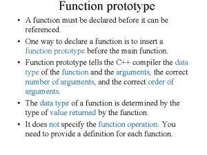 Function prototype A function must be declared before