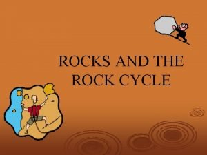 ROCKS AND THE ROCK CYCLE Rock Classifications Rocks