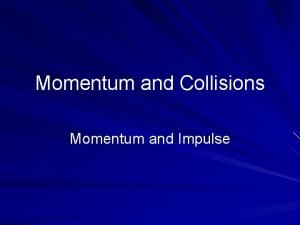 Momentum and Collisions Momentum and Impulse Linear Momentum