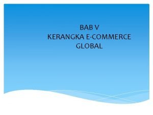 BAB V KERANGKA ECOMMERCE GLOBAL Definisi eCommerce Ecommerce