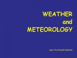WEATHER and METEOROLOGY npor Eva Slovk Kubalov CONTENT
