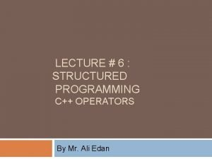 LECTURE 6 STRUCTURED PROGRAMMING C OPERATORS By Mr