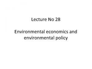 Lecture No 28 Environmental economics and environmental policy