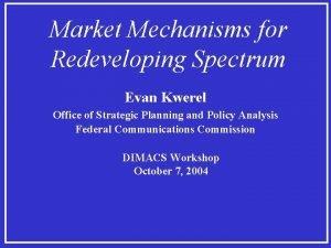 Market Mechanisms for Redeveloping Spectrum Evan Kwerel Office
