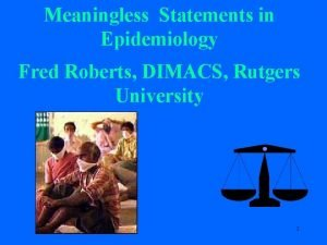 Meaningless Statements in Epidemiology Fred Roberts DIMACS Rutgers
