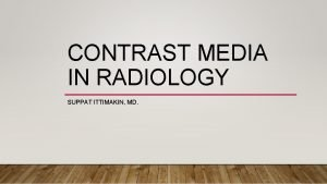 CONTRAST MEDIA IN RADIOLOGY SUPPAT ITTIMAKIN MD CONTRAST