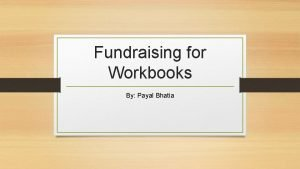 Fundraising for Workbooks By Payal Bhatia Introduction This
