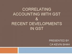 CORRELATING ACCOUNTING WITH GST RECENT DEVELOPMENTS IN GST