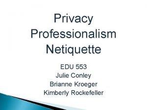 Privacy Professionalism Netiquette EDU 553 Julie Conley Brianne