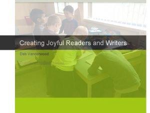 Creating Joyful Readers and Writers Deb Vanderwood dvanderwoodsd