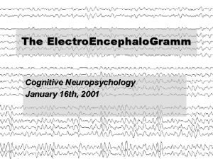 The Electro Encephalo Gramm Cognitive Neuropsychology January 16