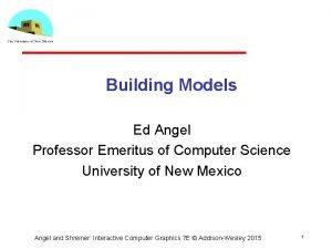 Building Models Ed Angel Professor Emeritus of Computer