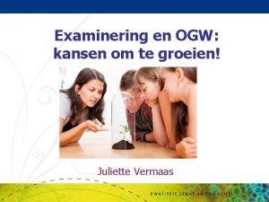 Examinering en OGW kansen om te groeien Juliette