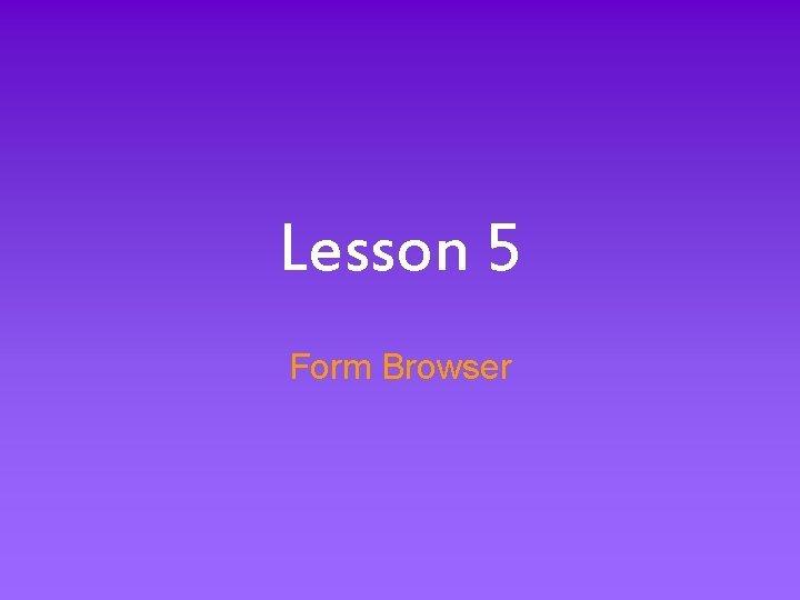 Lesson 5 Form Browser Form Browser Basics Information