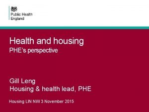 Health and housing PHEs perspective Gill Leng Housing