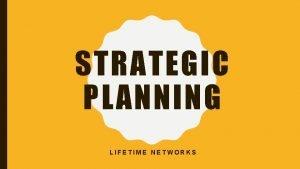 STRATEGIC PLANNING LIFETIME NETWORKS WHAT IS STRATEGIC PLANNING