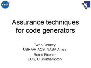 Assurance techniques for code generators Ewen Denney USRARIACS