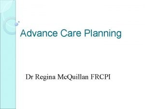 Advance Care Planning Dr Regina Mc Quillan FRCPI