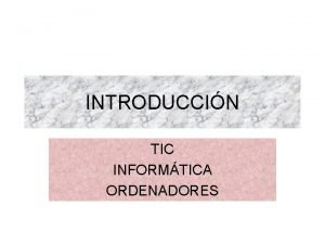 INTRODUCCIN TIC INFORMTICA ORDENADORES TIC Las tecnologas de