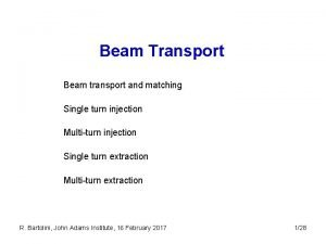 Beam Transport Beam transport and matching Single turn