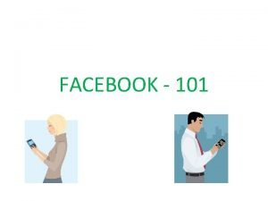 FACEBOOK 101 INTRO TO FACEBOOK Chances are if