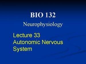BIO 132 Neurophysiology Lecture 33 Autonomic Nervous System