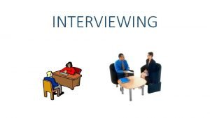 INTERVIEWING INTERVIEW SOURCES Interviewing Asking questions of knowledgeable