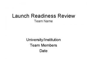 Launch Readiness Review Team Name UniversityInstitution Team Members