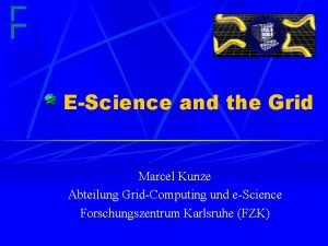 EScience and the Grid Marcel Kunze Abteilung GridComputing