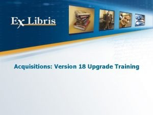 Acquisitions Version 18 Upgrade Training All of the