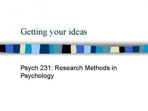 Getting your ideas Psych 231 Research Methods in