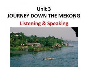 Unit 3 JOURNEY DOWN THE MEKONG Listening Speaking