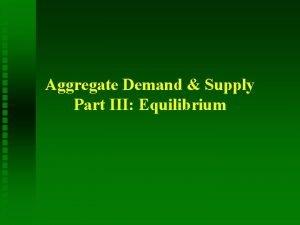 Aggregate Demand Supply Part III Equilibrium Equilibrium Aggregate