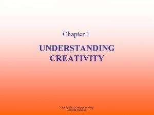 Chapter 1 UNDERSTANDING CREATIVITY Copyright 2012 Cengage Learning