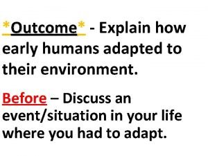 Outcome Outcome Explain how early humans adapted to