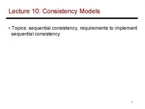 Lecture 10 Consistency Models Topics sequential consistency requirements