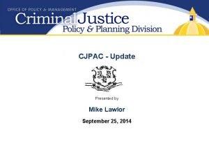 CJPAC Update Presented by Mike Lawlor September 25