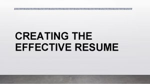 CREATING THE EFFECTIVE RESUME What is a Resume