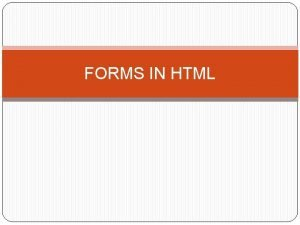 FORMS IN HTML Forms An HTML form provides
