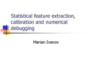 Statistical feature extraction calibration and numerical debugging Marian