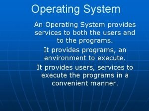 Operating System An Operating System provides services to