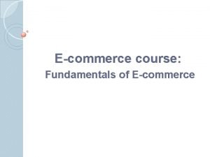 Ecommerce course Fundamentals of Ecommerce Abstract Ecommerce is