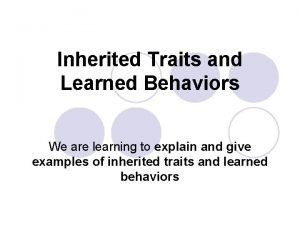 Inherited Traits and Learned Behaviors We are learning