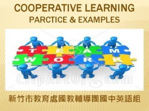 COOPERATIVE LEARNING PARCTICE EXAMPLES COOPERATIVE LEARNING COOPERATIVE LEARNING