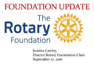 FOUNDATION UPDATE Juanita Cawley District Rotary Foundation Chair