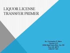 LIQUOR LICENSE TRANSFER PRIMER By Christopher P Baker