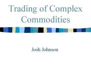 Trading of Complex Commodities Josh Johnson Trading Buyers