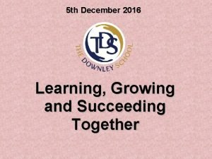 5 th December 2016 Learning Growing and Succeeding